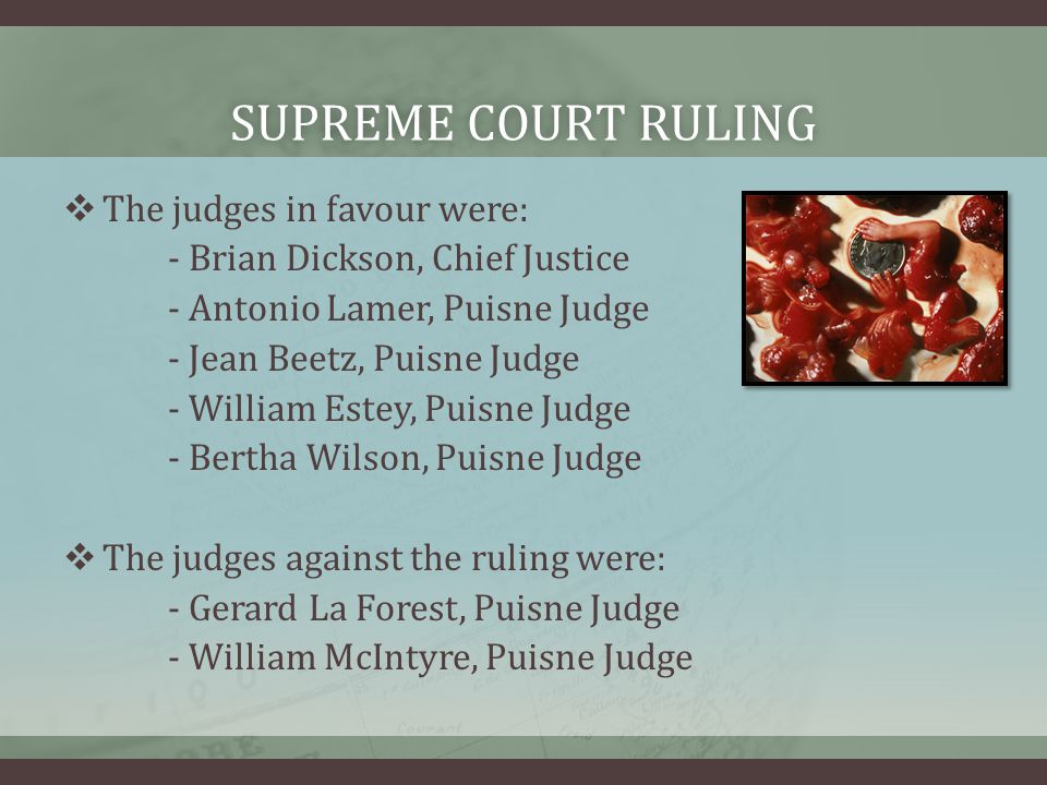 SUPREME COURT RULINGSUPREME COURT RULING  The judges in favour were: - Brian Dickson, Chief Justice - Antonio Lamer, Puisne Judge - Jean Beetz, Puisne Judge - William Estey, Puisne Judge - Bertha Wilson, Puisne Judge  The judges against the ruling were: - Gerard La Forest, Puisne Judge - William McIntyre, Puisne Judge