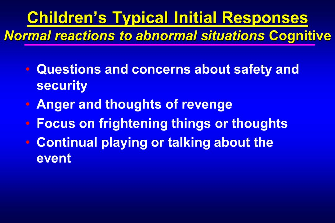 Children's Typical Initial Responses Normal reactions to abnormal situations Cognitive Questions and concerns about safety and security Anger and thoughts of revenge Focus on frightening things or thoughts Continual playing or talking about the event