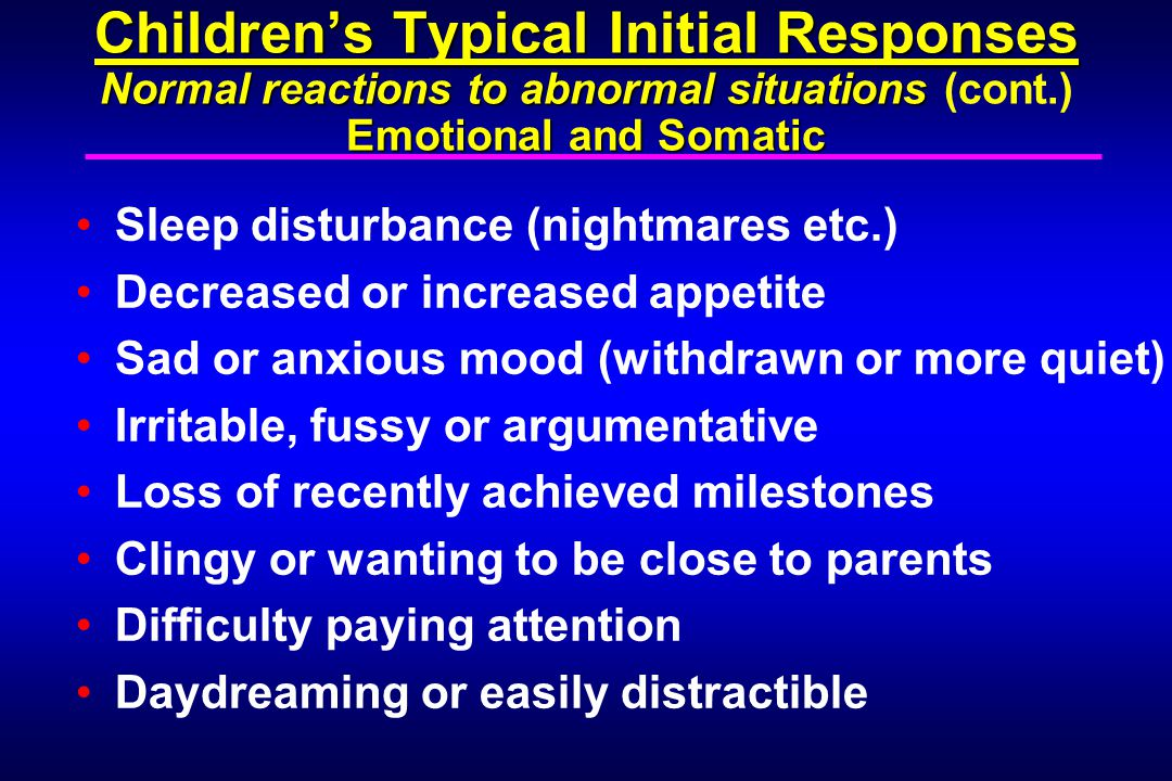 Children's Typical Initial Responses Normal reactions to abnormal situations Emotional and Somatic Children's Typical Initial Responses Normal reactions to abnormal situations (cont.) Emotional and Somatic Sleep disturbance (nightmares etc.) Decreased or increased appetite Sad or anxious mood (withdrawn or more quiet) Irritable, fussy or argumentative Loss of recently achieved milestones Clingy or wanting to be close to parents Difficulty paying attention Daydreaming or easily distractible