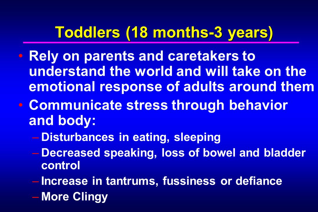 Toddlers (18 months-3 years) Rely on parents and caretakers to understand the world and will take on the emotional response of adults around them Communicate stress through behavior and body: –Disturbances in eating, sleeping –Decreased speaking, loss of bowel and bladder control –Increase in tantrums, fussiness or defiance –More Clingy
