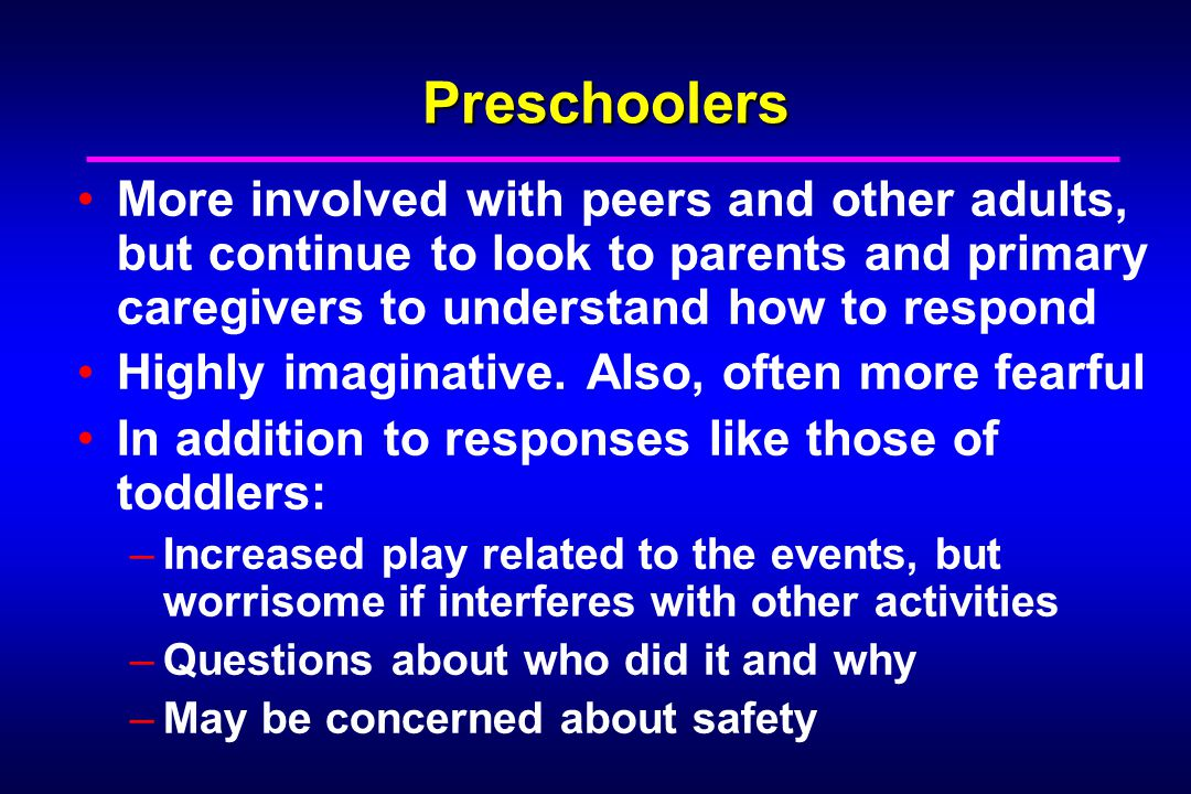 Preschoolers More involved with peers and other adults, but continue to look to parents and primary caregivers to understand how to respond Highly imaginative.
