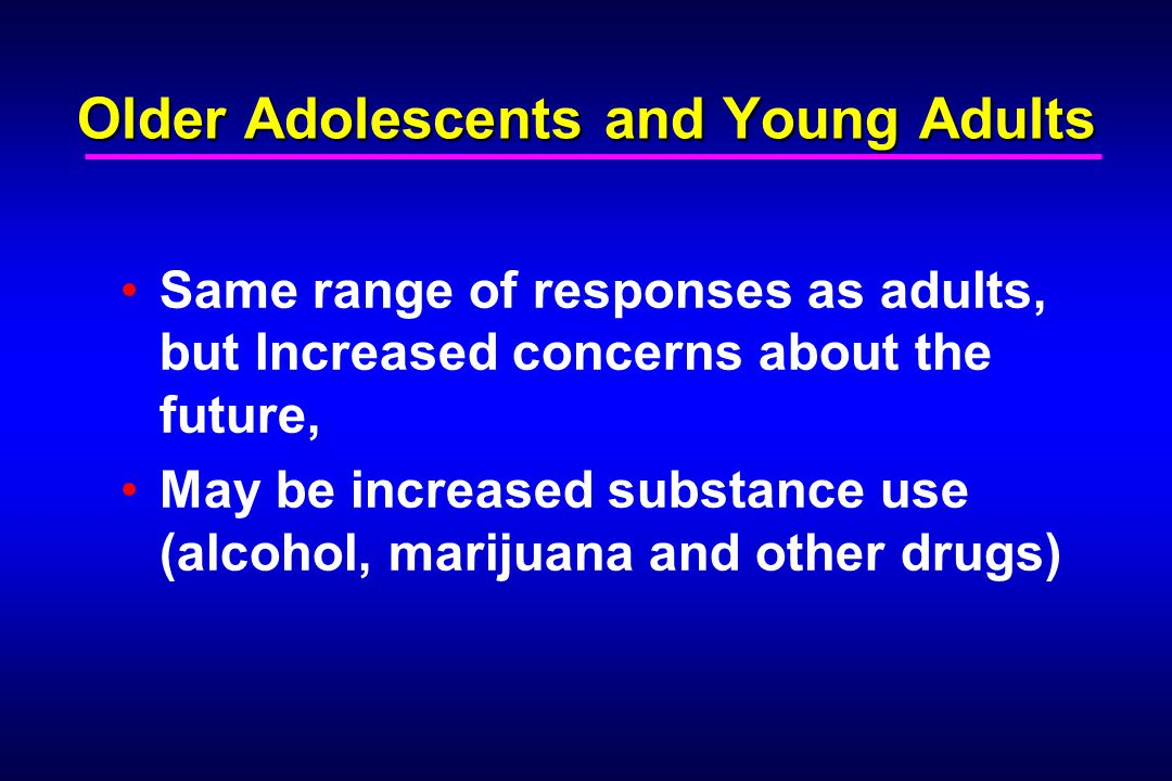 Older Adolescents and Young Adults Same range of responses as adults, but Increased concerns about the future, May be increased substance use (alcohol, marijuana and other drugs)
