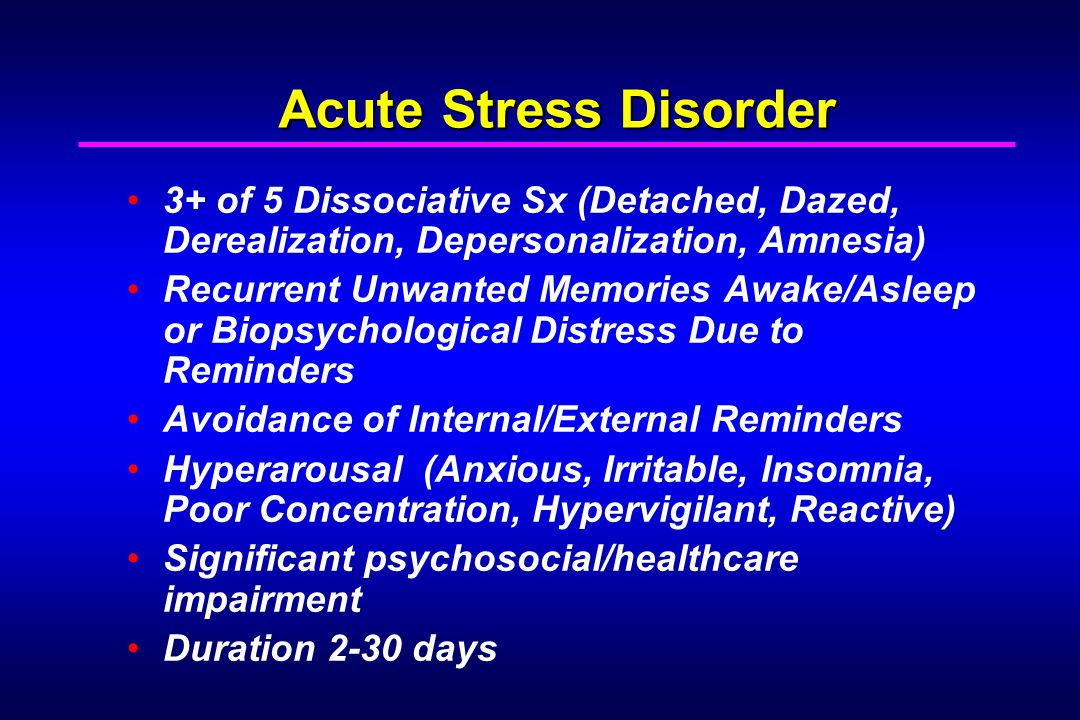 Acute Stress Disorder 3+ of 5 Dissociative Sx (Detached, Dazed, Derealization, Depersonalization, Amnesia) Recurrent Unwanted Memories Awake/Asleep or Biopsychological Distress Due to Reminders Avoidance of Internal/External Reminders Hyperarousal (Anxious, Irritable, Insomnia, Poor Concentration, Hypervigilant, Reactive) Significant psychosocial/healthcare impairment Duration 2-30 days