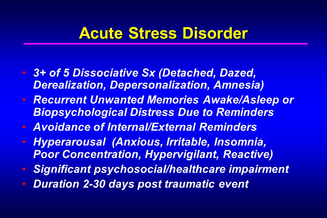 Acute Stress Disorder 3+ of 5 Dissociative Sx (Detached, Dazed, Derealization, Depersonalization, Amnesia) Recurrent Unwanted Memories Awake/Asleep or Biopsychological Distress Due to Reminders Avoidance of Internal/External Reminders Hyperarousal (Anxious, Irritable, Insomnia, Poor Concentration, Hypervigilant, Reactive) Significant psychosocial/healthcare impairment Duration 2-30 days post traumatic event