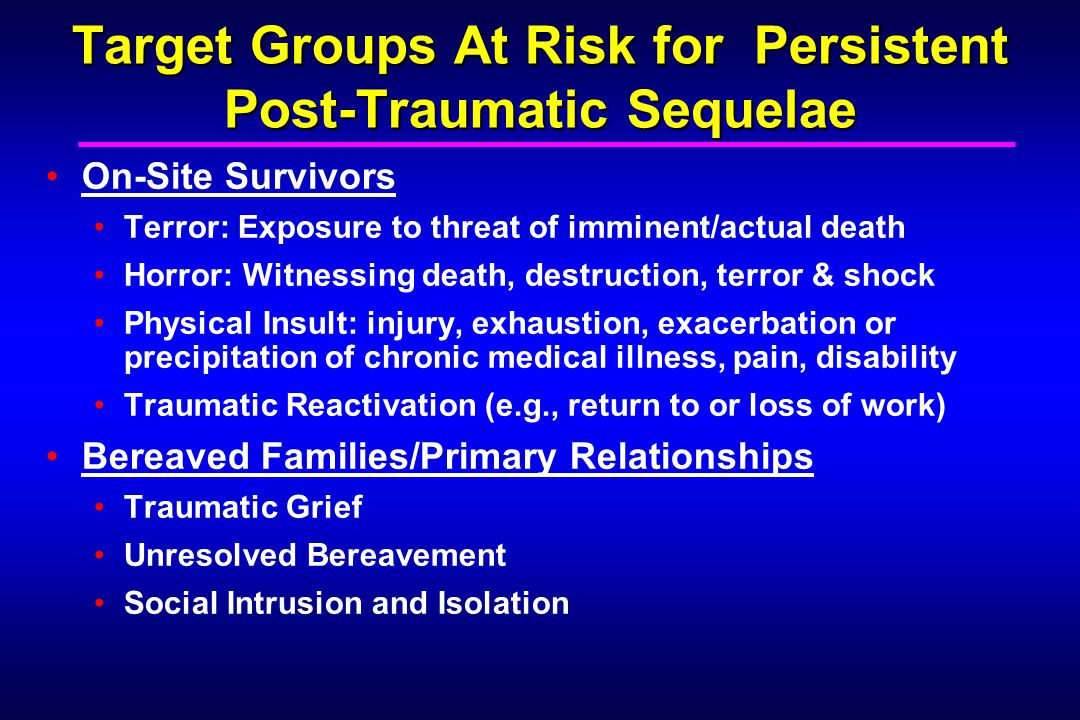 Target Groups At Risk for Persistent Post-Traumatic Sequelae On-Site Survivors Terror: Exposure to threat of imminent/actual death Horror: Witnessing death, destruction, terror & shock Physical Insult: injury, exhaustion, exacerbation or precipitation of chronic medical illness, pain, disability Traumatic Reactivation (e.g., return to or loss of work) Bereaved Families/Primary Relationships Traumatic Grief Unresolved Bereavement Social Intrusion and Isolation