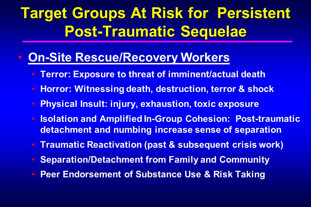 Target Groups At Risk for Persistent Post-Traumatic Sequelae On-Site Rescue/Recovery Workers Terror: Exposure to threat of imminent/actual death Horror: Witnessing death, destruction, terror & shock Physical Insult: injury, exhaustion, toxic exposure Isolation and Amplified In-Group Cohesion: Post-traumatic detachment and numbing increase sense of separation Traumatic Reactivation (past & subsequent crisis work) Separation/Detachment from Family and Community Peer Endorsement of Substance Use & Risk Taking