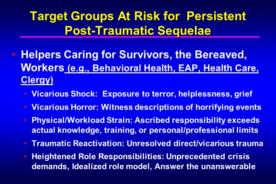 Target Groups At Risk for Persistent Post-Traumatic Sequelae Helpers Caring for Survivors, the Bereaved, Workers (e.g., Behavioral Health, EAP, Health Care, Clergy) Vicarious Shock: Exposure to terror, helplessness, grief Vicarious Horror: Witness descriptions of horrifying events Physical/Workload Strain: Ascribed responsibility exceeds actual knowledge, training, or personal/professional limits Traumatic Reactivation: Unresolved direct/vicarious trauma Heightened Role Responsibilities: Unprecedented crisis demands, Idealized role model, Answer the unanswerable