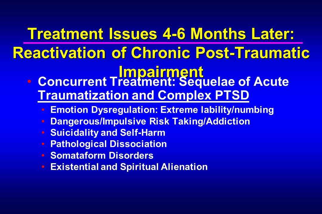 Treatment Issues 4-6 Months Later: Reactivation of Chronic Post-Traumatic Impairment Concurrent Treatment: Sequelae of Acute Traumatization and Complex PTSD Emotion Dysregulation: Extreme lability/numbing Dangerous/Impulsive Risk Taking/Addiction Suicidality and Self-Harm Pathological Dissociation Somataform Disorders Existential and Spiritual Alienation