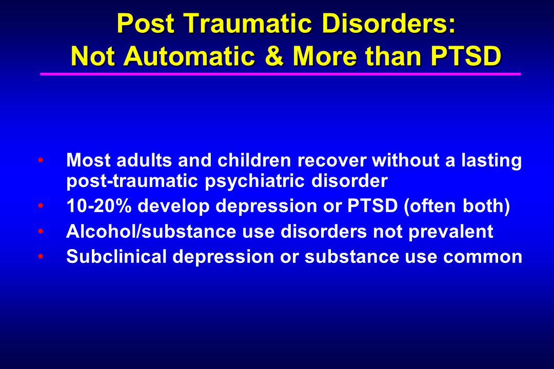 Post Traumatic Disorders: Not Automatic & More than PTSD Most adults and children recover without a lasting post-traumatic psychiatric disorder 10-20% develop depression or PTSD (often both) Alcohol/substance use disorders not prevalent Subclinical depression or substance use common