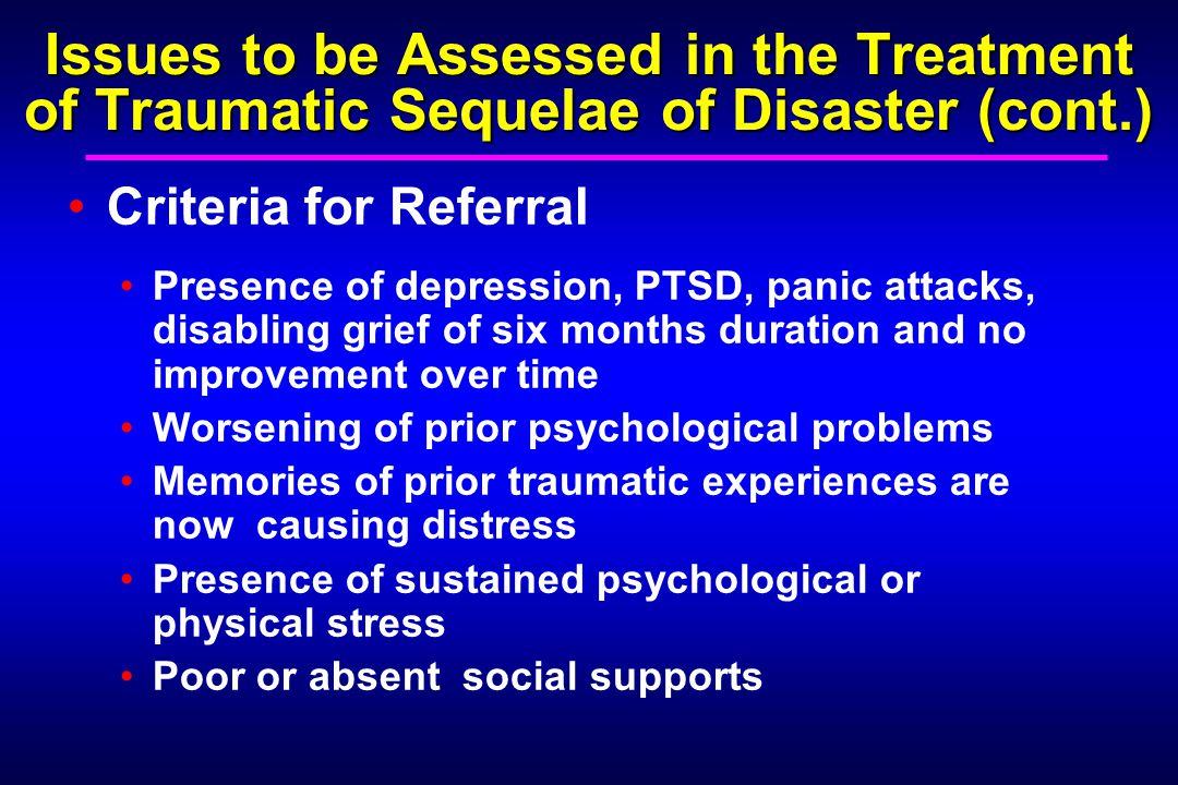 Issues to be Assessed in the Treatment of Traumatic Sequelae of Disaster (cont.) Criteria for Referral Presence of depression, PTSD, panic attacks, disabling grief of six months duration and no improvement over time Worsening of prior psychological problems Memories of prior traumatic experiences are now causing distress Presence of sustained psychological or physical stress Poor or absent social supports
