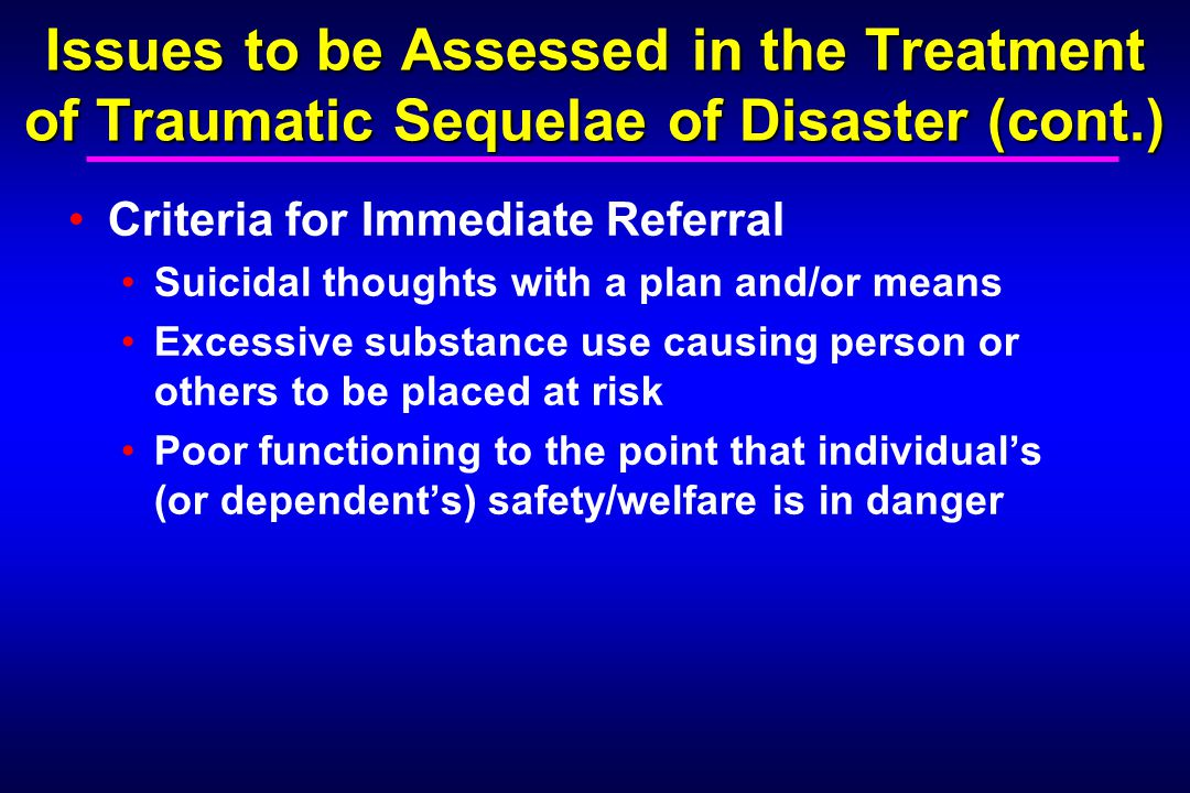 Issues to be Assessed in the Treatment of Traumatic Sequelae of Disaster (cont.) Criteria for Immediate Referral Suicidal thoughts with a plan and/or means Excessive substance use causing person or others to be placed at risk Poor functioning to the point that individual's (or dependent's) safety/welfare is in danger
