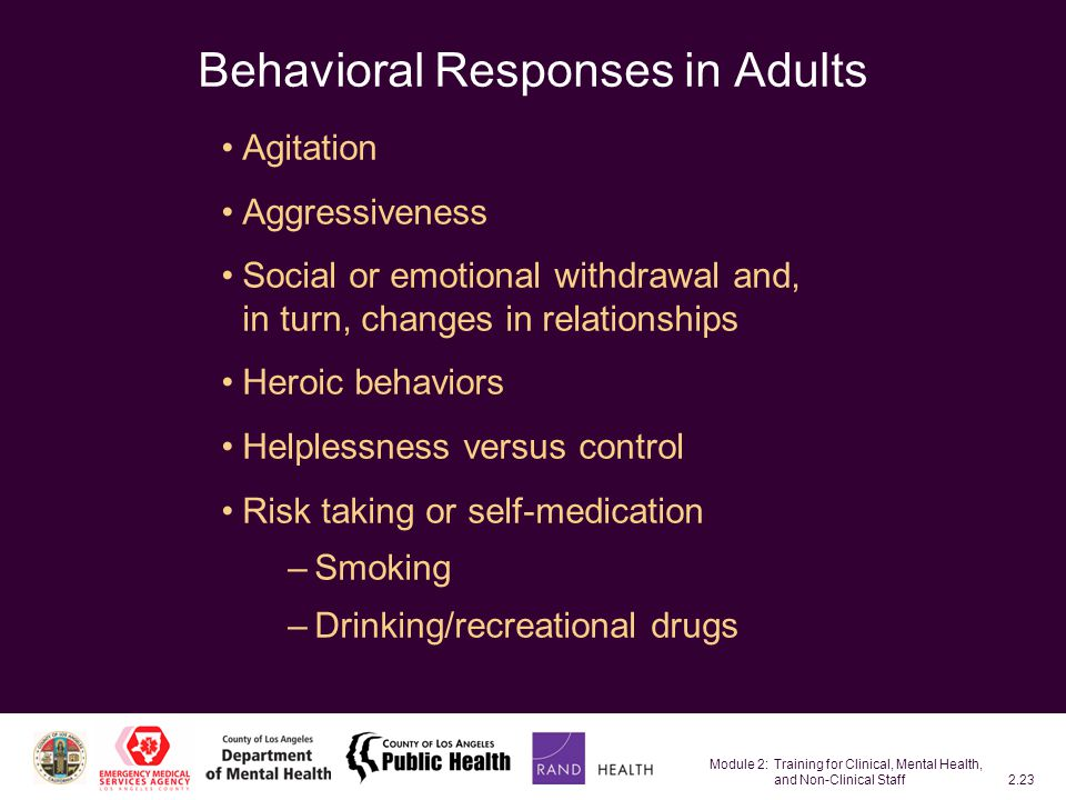 Module 2: Training for Clinical, Mental Health, and Non-Clinical Staff2.23 Behavioral Responses in Adults Agitation Aggressiveness Social or emotional withdrawal and, in turn, changes in relationships Heroic behaviors Helplessness versus control Risk taking or self-medication –Smoking –Drinking/recreational drugs