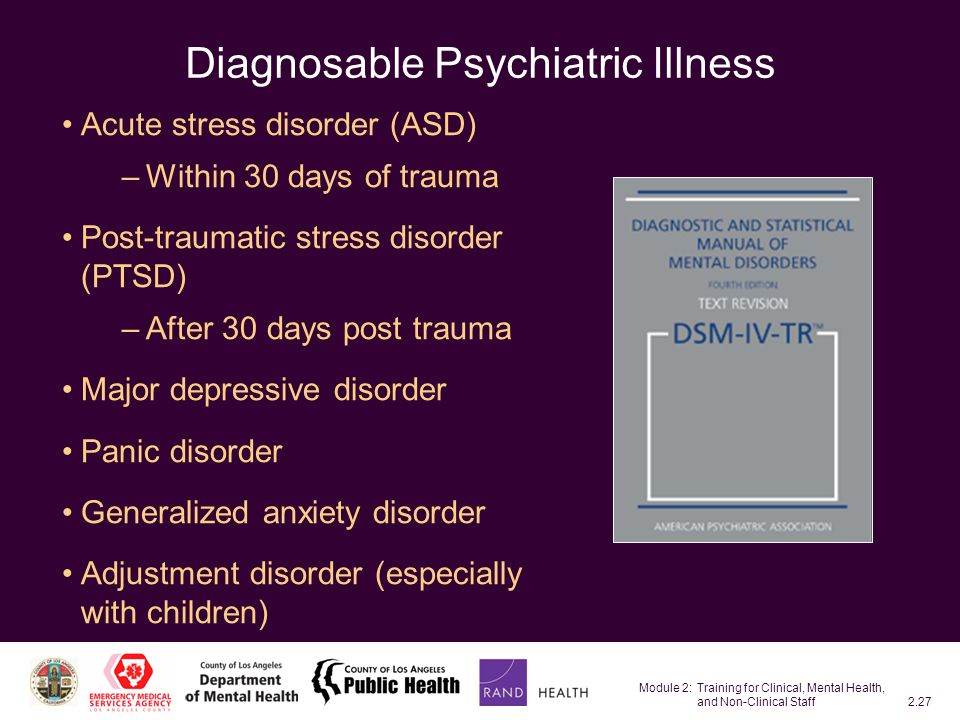 Module 2: Training for Clinical, Mental Health, and Non-Clinical Staff2.27 Diagnosable Psychiatric Illness Acute stress disorder (ASD) –Within 30 days of trauma Post-traumatic stress disorder (PTSD) –After 30 days post trauma Major depressive disorder Panic disorder Generalized anxiety disorder Adjustment disorder (especially with children)
