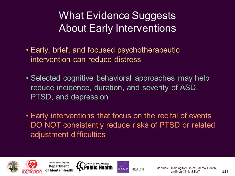 Module 2: Training for Clinical, Mental Health, and Non-Clinical Staff2.31 What Evidence Suggests About Early Interventions Early, brief, and focused psychotherapeutic intervention can reduce distress Selected cognitive behavioral approaches may help reduce incidence, duration, and severity of ASD, PTSD, and depression Early interventions that focus on the recital of events DO NOT consistently reduce risks of PTSD or related adjustment difficulties