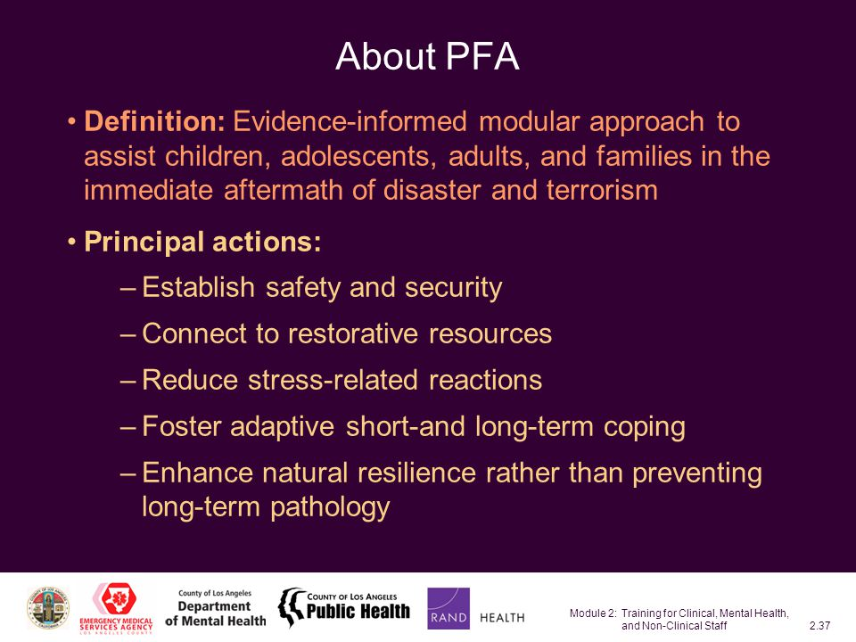 Module 2: Training for Clinical, Mental Health, and Non-Clinical Staff2.37 About PFA Definition: Evidence-informed modular approach to assist children, adolescents, adults, and families in the immediate aftermath of disaster and terrorism Principal actions: –Establish safety and security –Connect to restorative resources –Reduce stress-related reactions –Foster adaptive short-and long-term coping –Enhance natural resilience rather than preventing long-term pathology