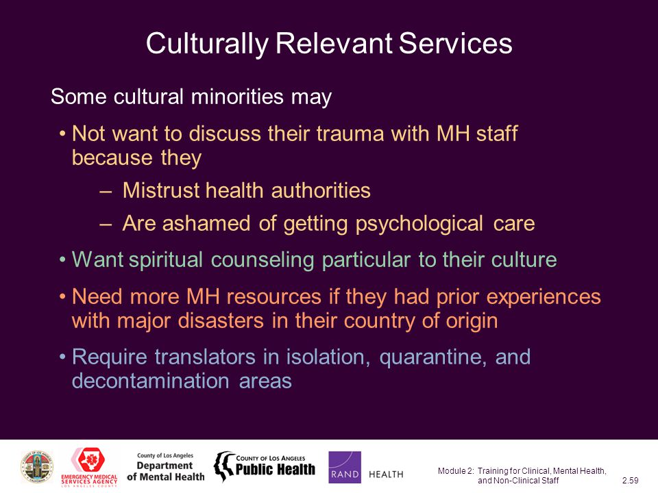 Module 2: Training for Clinical, Mental Health, and Non-Clinical Staff2.59 Culturally Relevant Services Some cultural minorities may Not want to discuss their trauma with MH staff because they – Mistrust health authorities – Are ashamed of getting psychological care Want spiritual counseling particular to their culture Need more MH resources if they had prior experiences with major disasters in their country of origin Require translators in isolation, quarantine, and decontamination areas