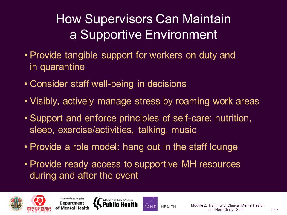 Module 2: Training for Clinical, Mental Health, and Non-Clinical Staff2.67 How Supervisors Can Maintain a Supportive Environment Provide tangible support for workers on duty and in quarantine Consider staff well-being in decisions Visibly, actively manage stress by roaming work areas Support and enforce principles of self-care: nutrition, sleep, exercise/activities, talking, music Provide a role model: hang out in the staff lounge Provide ready access to supportive MH resources during and after the event
