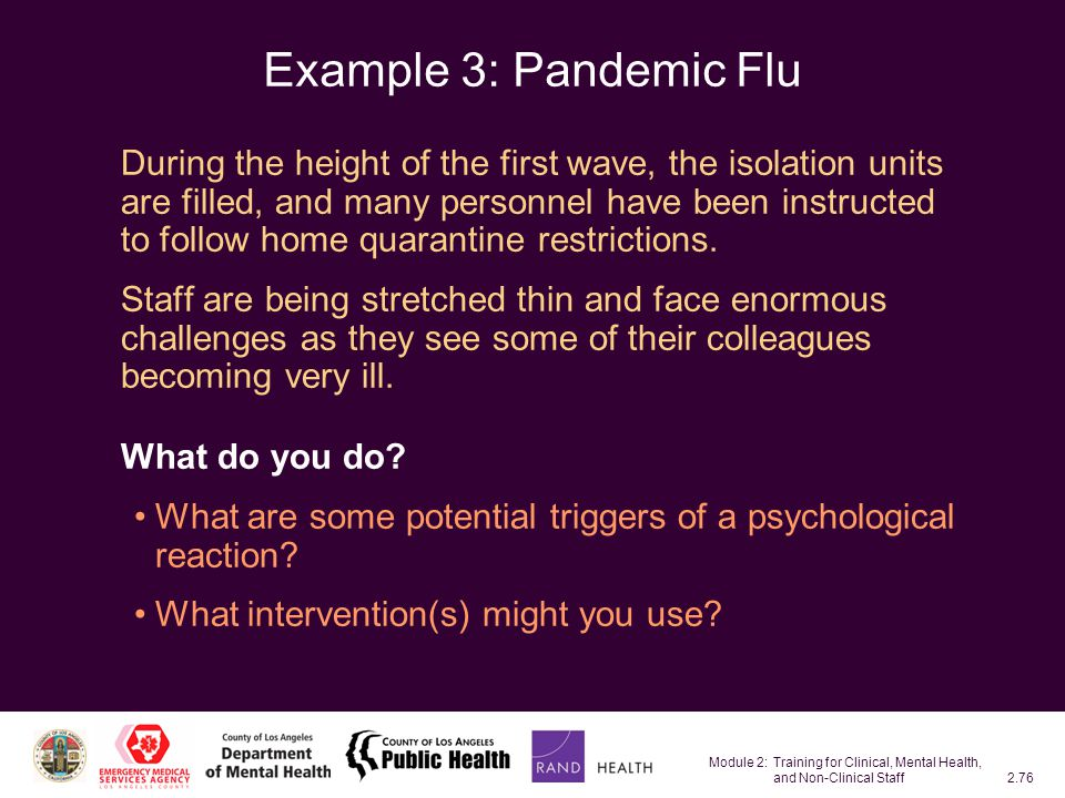 Module 2: Training for Clinical, Mental Health, and Non-Clinical Staff2.76 Example 3: Pandemic Flu During the height of the first wave, the isolation units are filled, and many personnel have been instructed to follow home quarantine restrictions.