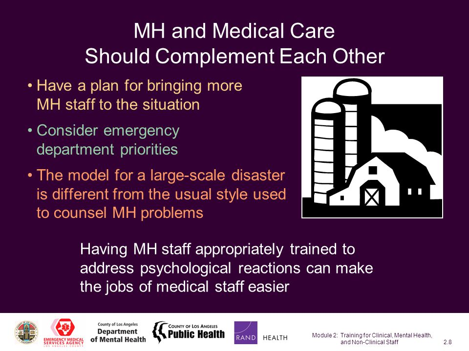 Module 2: Training for Clinical, Mental Health, and Non-Clinical Staff2.8 MH and Medical Care Should Complement Each Other Have a plan for bringing more MH staff to the situation Consider emergency department priorities The model for a large-scale disaster is different from the usual style used to counsel MH problems Having MH staff appropriately trained to address psychological reactions can make the jobs of medical staff easier