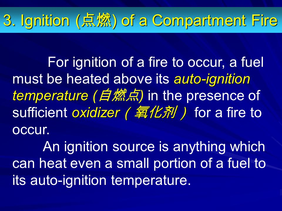 3. Ignition ( 点燃 ) of a Compartment Fire auto-ignition temperature oxidizer (氧化剂) For ignition of a fire to occur, a fuel must be heated above its aut