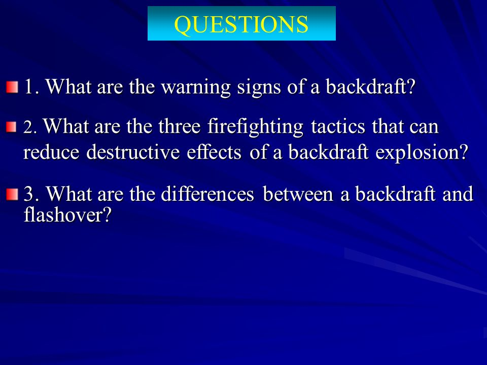 QUESTIONS 3. What are the differences between a backdraft and flashover? 2. What are the three firefighting tactics that can reduce destructive effect