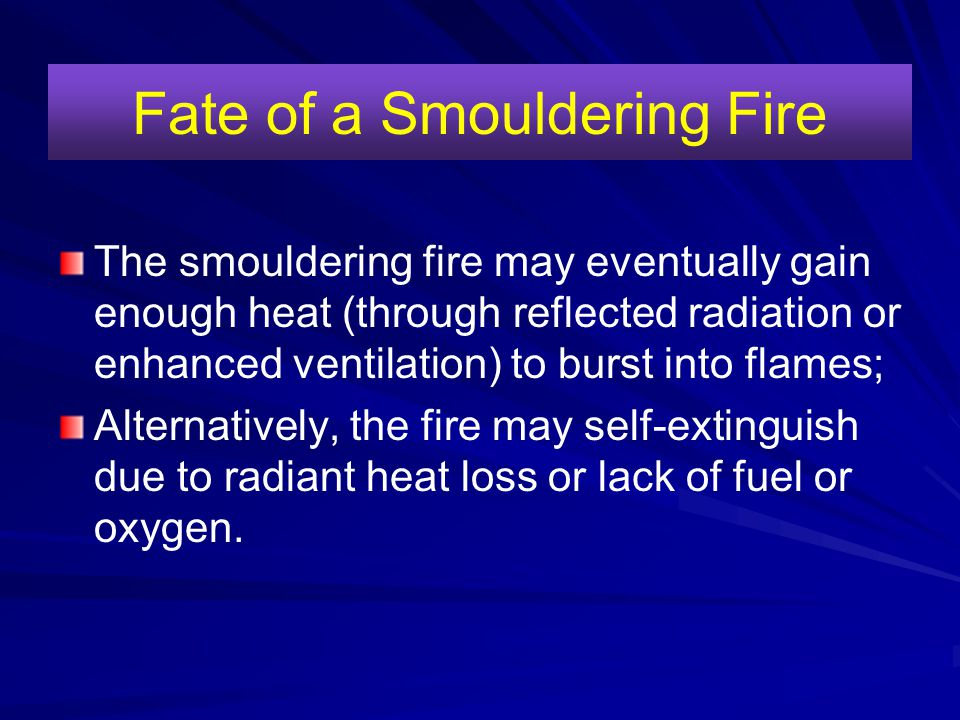 Fate of a Smouldering Fire The smouldering fire may eventually gain enough heat (through reflected radiation or enhanced ventilation) to burst into fl