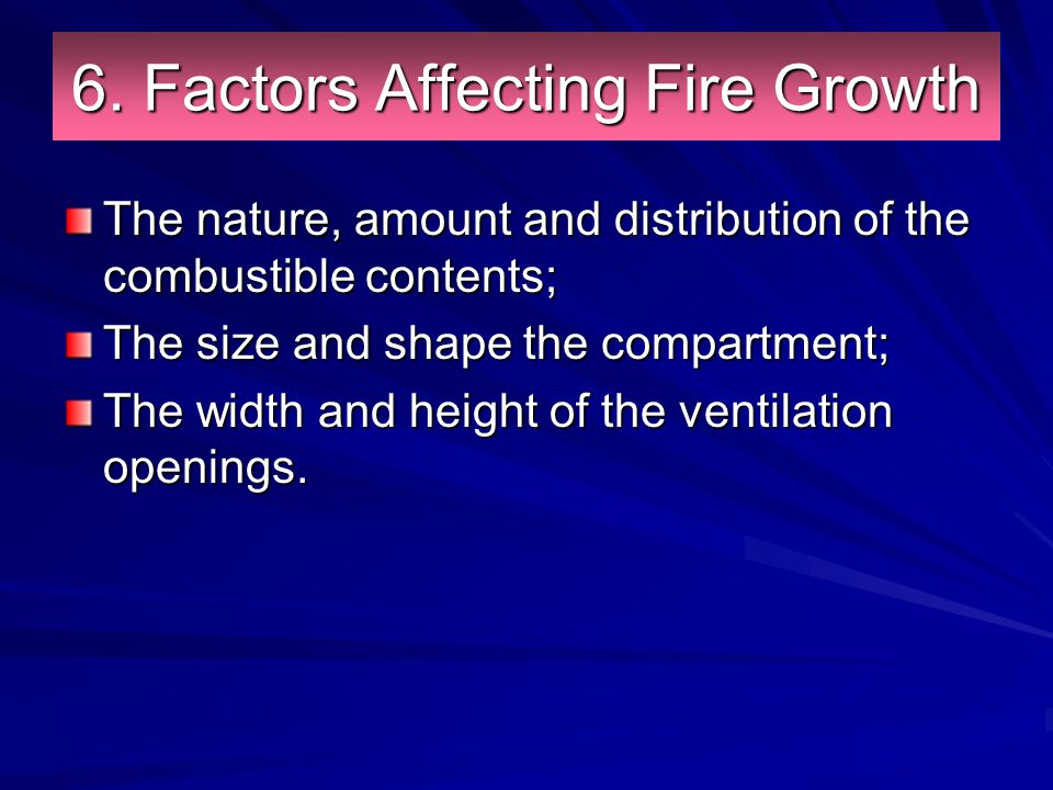 6. Factors Affecting Fire Growth The nature, amount and distribution of the combustible contents; The size and shape the compartment; The width and he