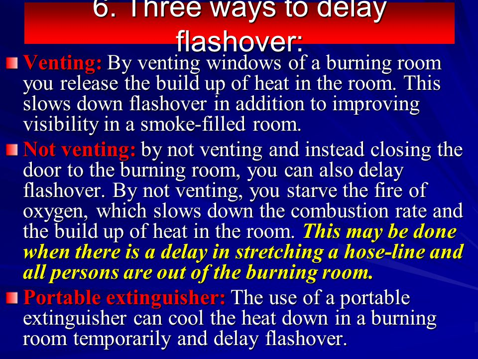 6. Three ways to delay flashover: Venting: By venting windows of a burning room you release the build up of heat in the room. This slows down flashove