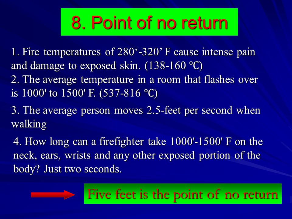 8. Point of no return 1. Fire temperatures of 280'-320' F cause intense pain and damage to exposed skin. (138-160 ℃ ) 2. The average temperature in a