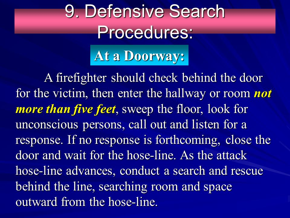 9. Defensive Search Procedures: A firefighter should check behind the door for the victim, then enter the hallway or room not more than five feet, swe