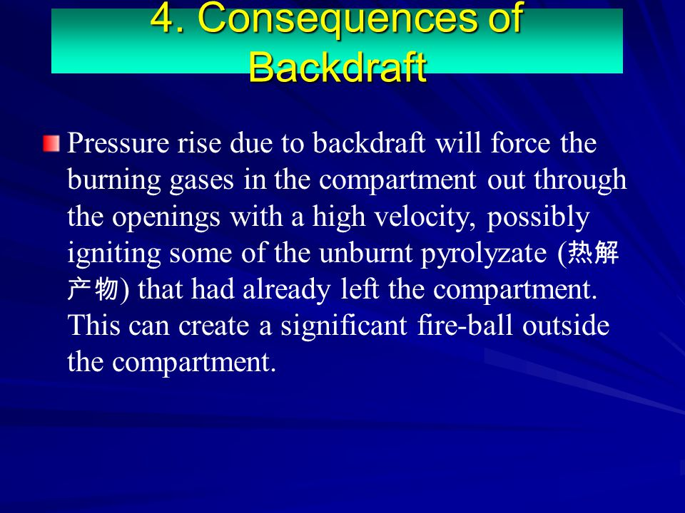 Pressure rise due to backdraft will force the burning gases in the compartment out through the openings with a high velocity, possibly igniting some o