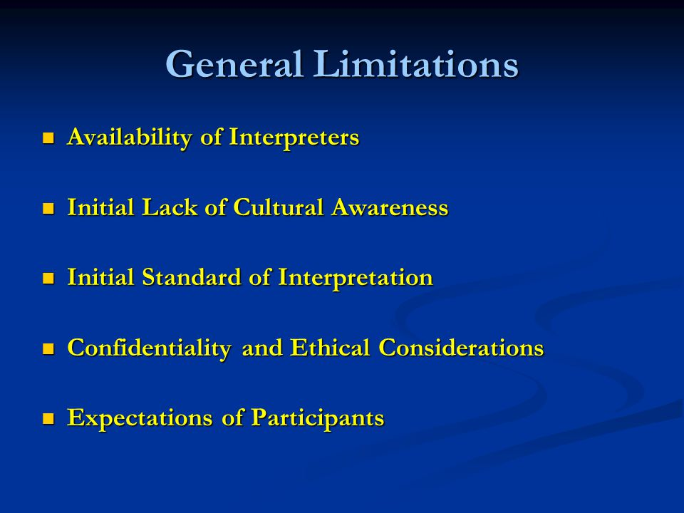General Limitations Availability of Interpreters Availability of Interpreters Initial Lack of Cultural Awareness Initial Lack of Cultural Awareness Initial Standard of Interpretation Initial Standard of Interpretation Confidentiality and Ethical Considerations Confidentiality and Ethical Considerations Expectations of Participants Expectations of Participants