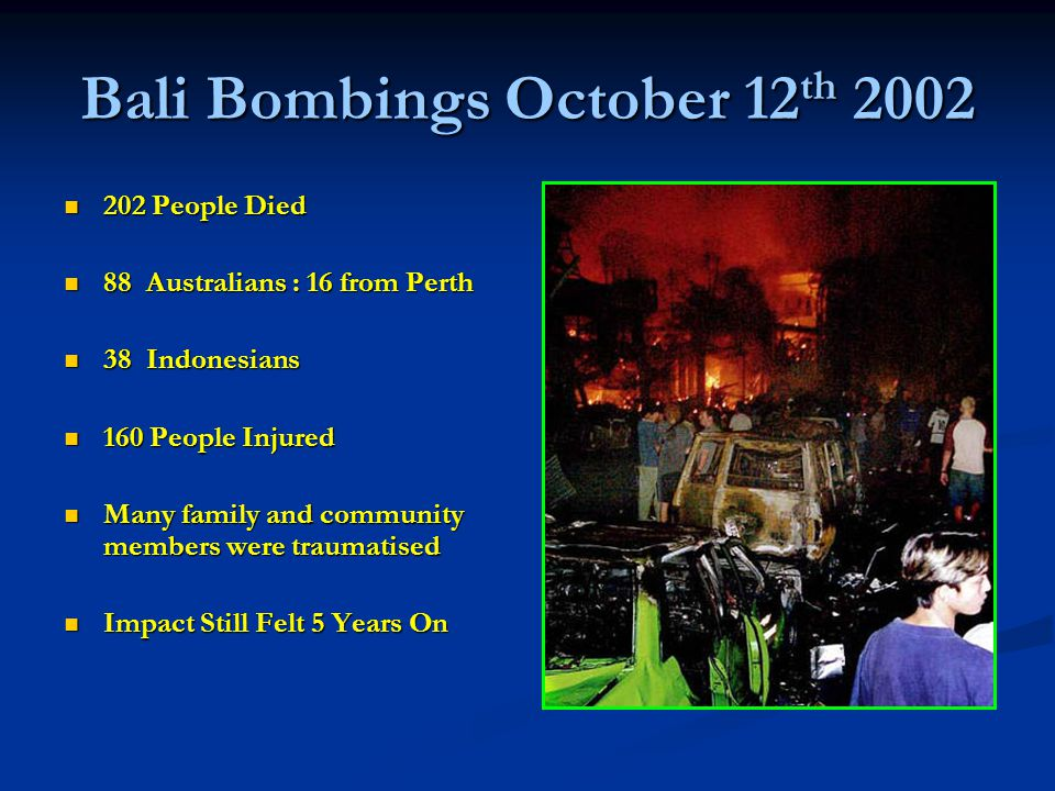 Bali Bombings October 12 th 2002 202 People Died 202 People Died 88 Australians : 16 from Perth 88 Australians : 16 from Perth 38 Indonesians 38 Indonesians 160 People Injured 160 People Injured Many family and community members were traumatised Many family and community members were traumatised Impact Still Felt 5 Years On Impact Still Felt 5 Years On