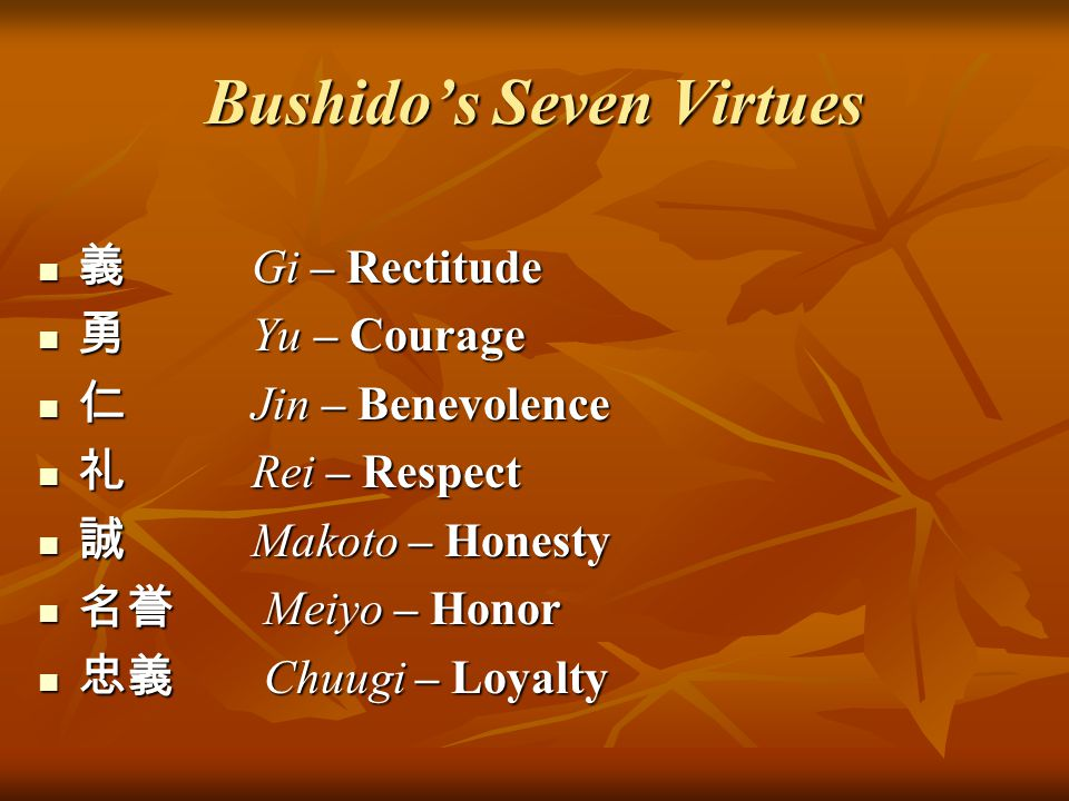 Bushido's Seven Virtues 義Gi – Rectitude 勇Yu – Courage 仁Jin – Benevolence 礼Rei – Respect 誠Makoto – Honesty 名誉 Meiyo – Honor 忠義 Chuugi – Loyalty