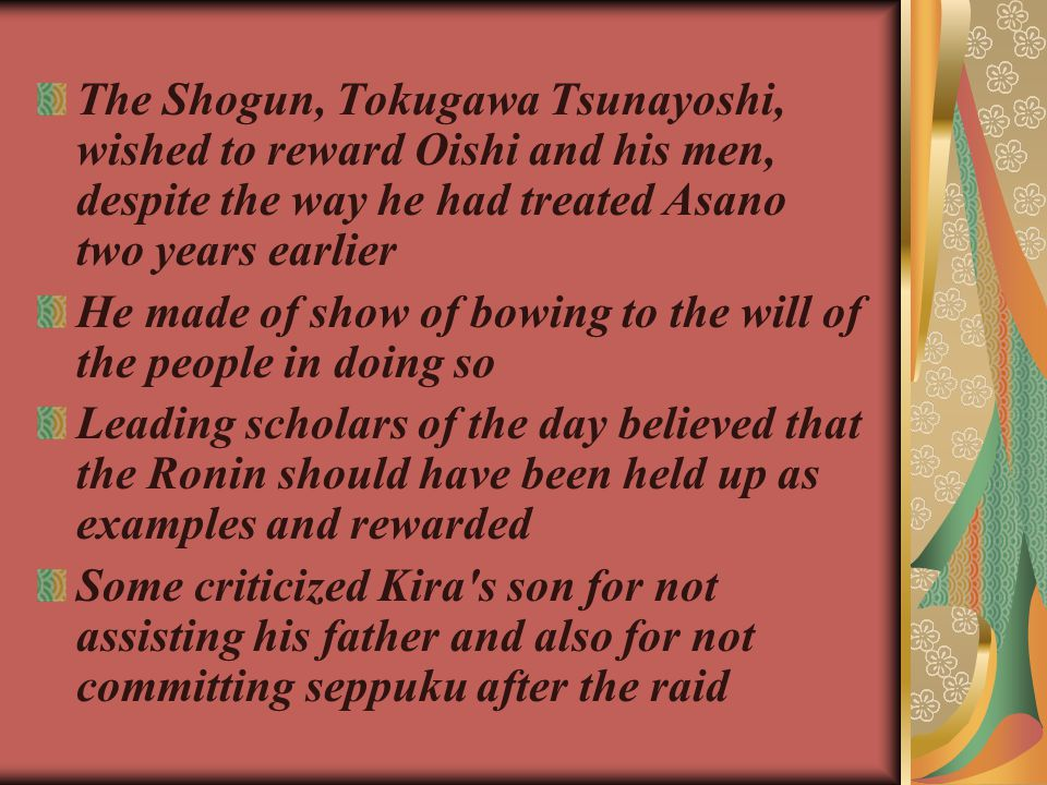 The Shogun, Tokugawa Tsunayoshi, wished to reward Oishi and his men, despite the way he had treated Asano two years earlier He made of show of bowing