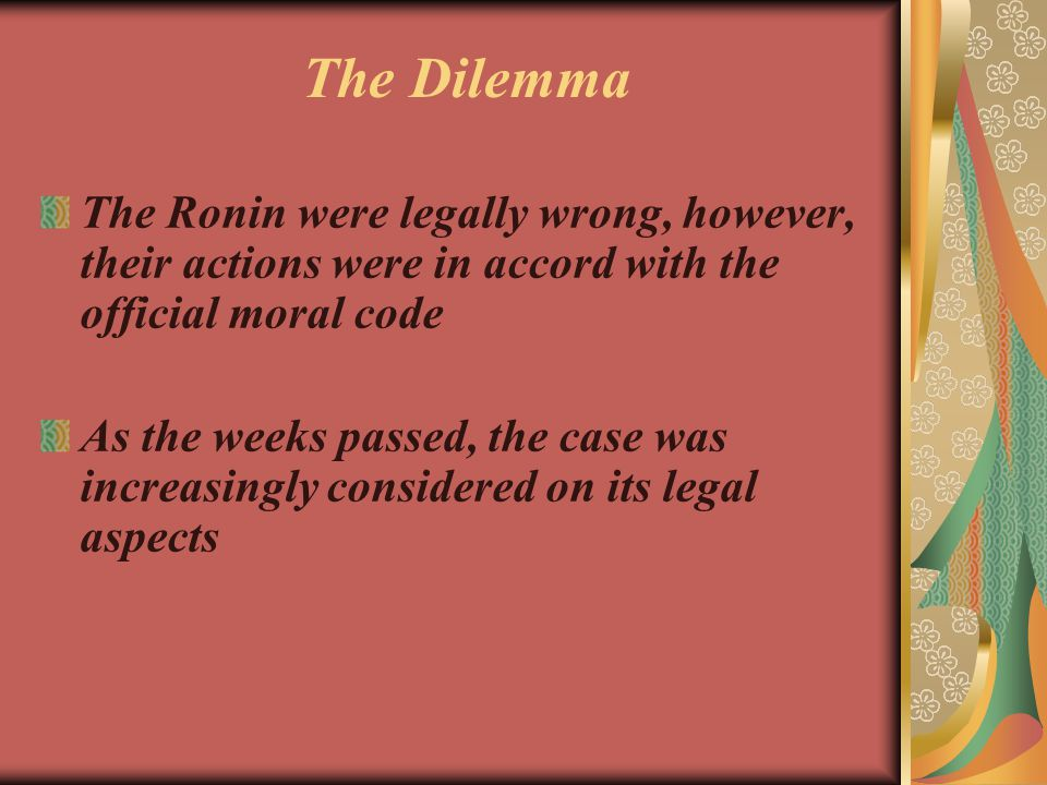 The Ronin were legally wrong, however, their actions were in accord with the official moral code As the weeks passed, the case was increasingly consid