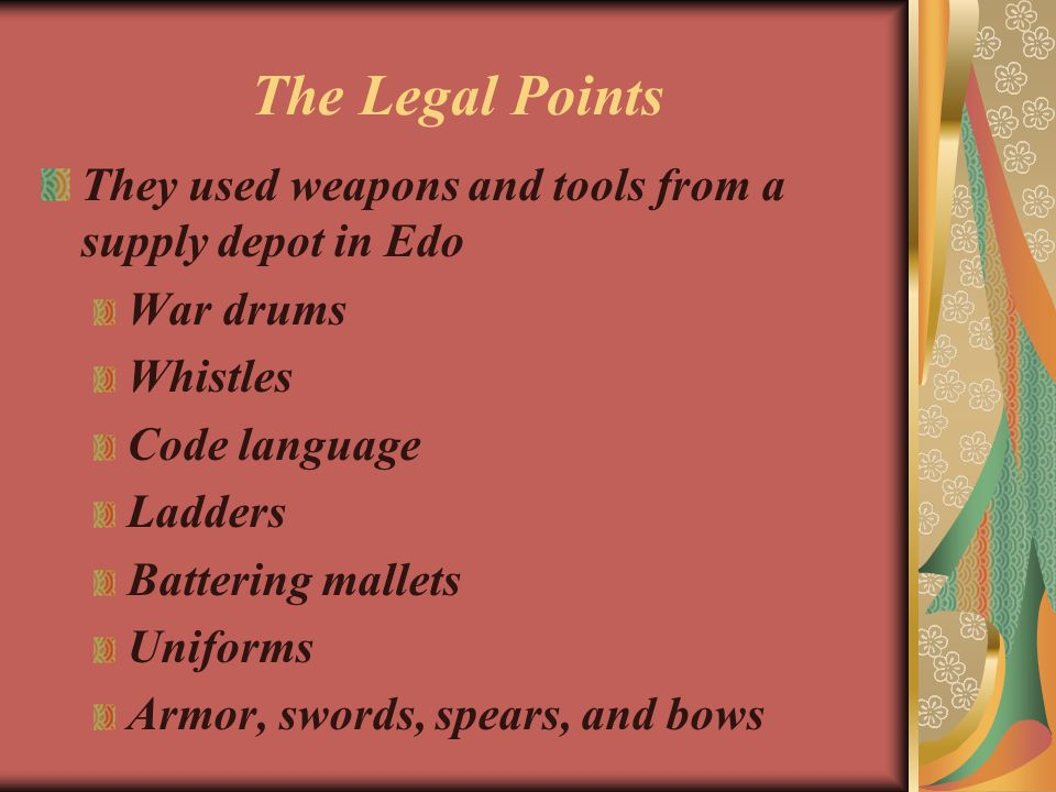 The Legal Points They used weapons and tools from a supply depot in Edo War drums Whistles Code language Ladders Battering mallets Uniforms Armor, swo