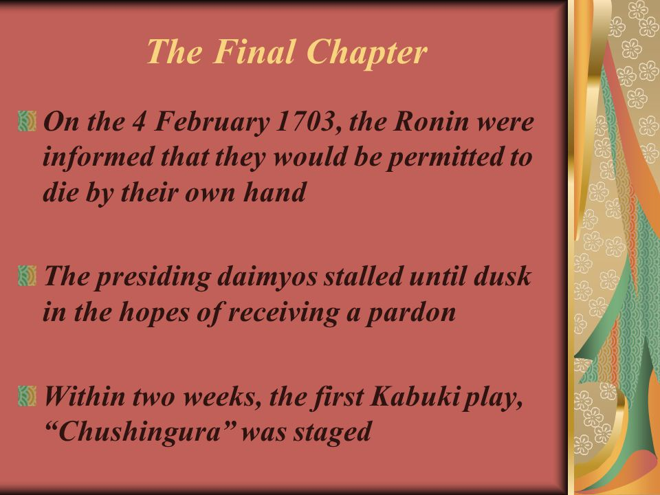 The Final Chapter On the 4 February 1703, the Ronin were informed that they would be permitted to die by their own hand The presiding daimyos stalled