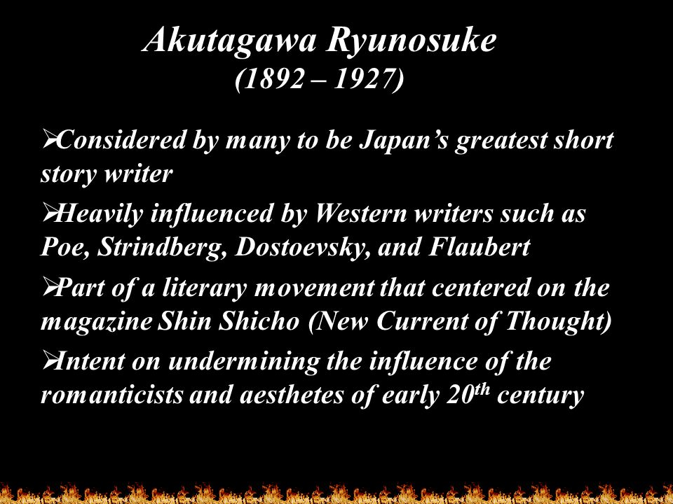  Considered by many to be Japan's greatest short story writer  Heavily influenced by Western writers such as Poe, Strindberg, Dostoevsky, and Flaube