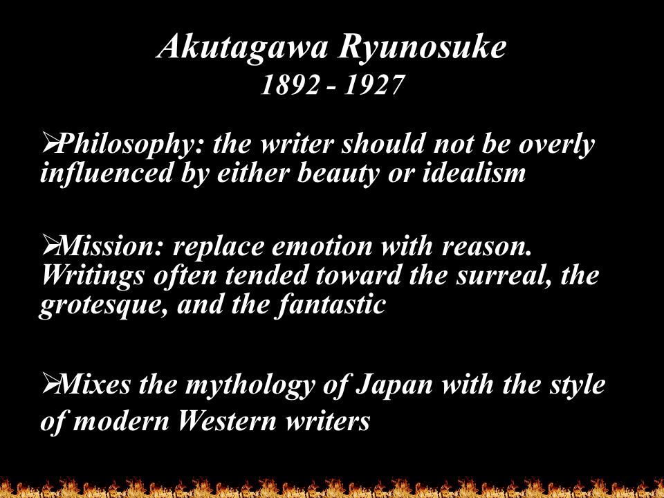 Akutagawa Ryunosuke 1892 - 1927  Philosophy: the writer should not be overly influenced by either beauty or idealism  Mission: replace emotion with