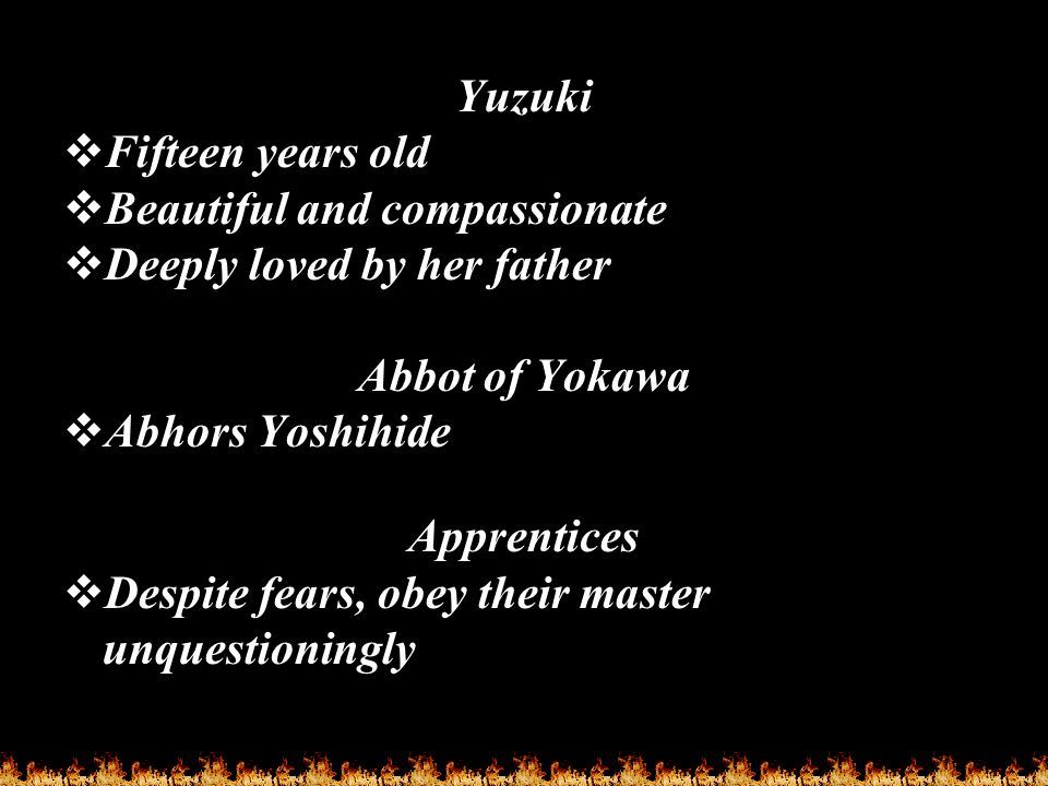 Yuzuki  Fifteen years old  Beautiful and compassionate  Deeply loved by her father Abbot of Yokawa  Abhors Yoshihide Apprentices  Despite fears,