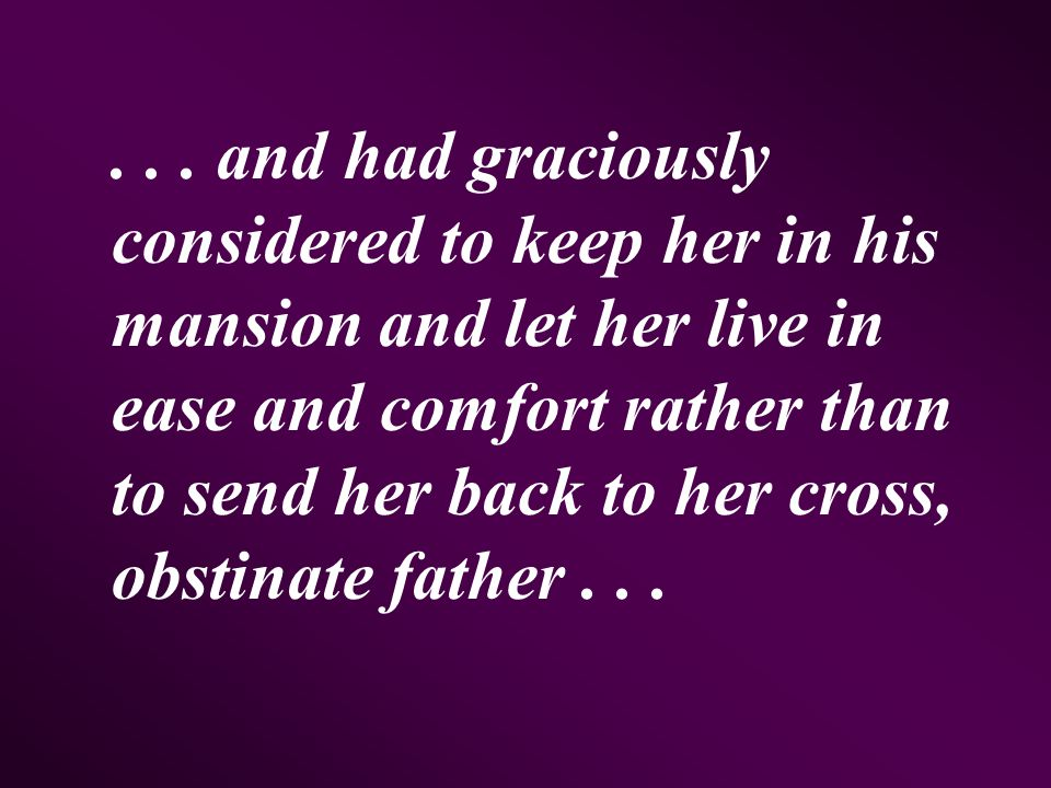... and had graciously considered to keep her in his mansion and let her live in ease and comfort rather than to send her back to her cross, obstinate