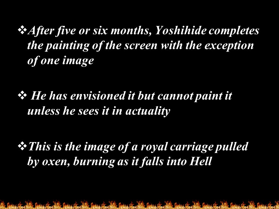  After five or six months, Yoshihide completes the painting of the screen with the exception of one image  He has envisioned it but cannot paint it