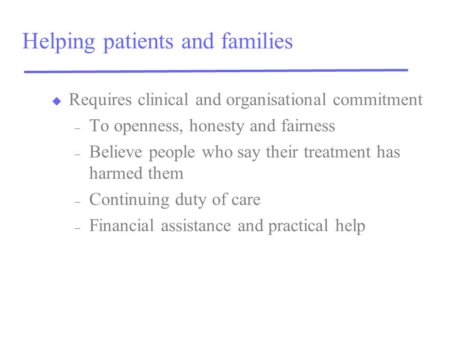 Helping patients and families u Requires clinical and organisational commitment – To openness, honesty and fairness – Believe people who say their treatment has harmed them – Continuing duty of care – Financial assistance and practical help