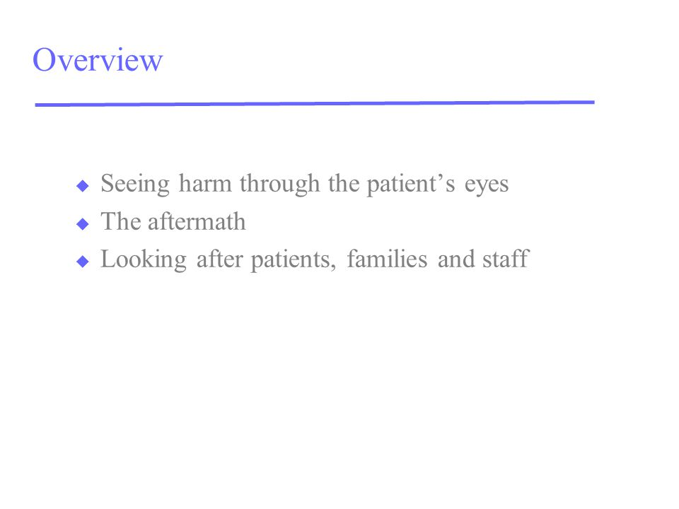 Overview u Seeing harm through the patient's eyes u The aftermath u Looking after patients, families and staff
