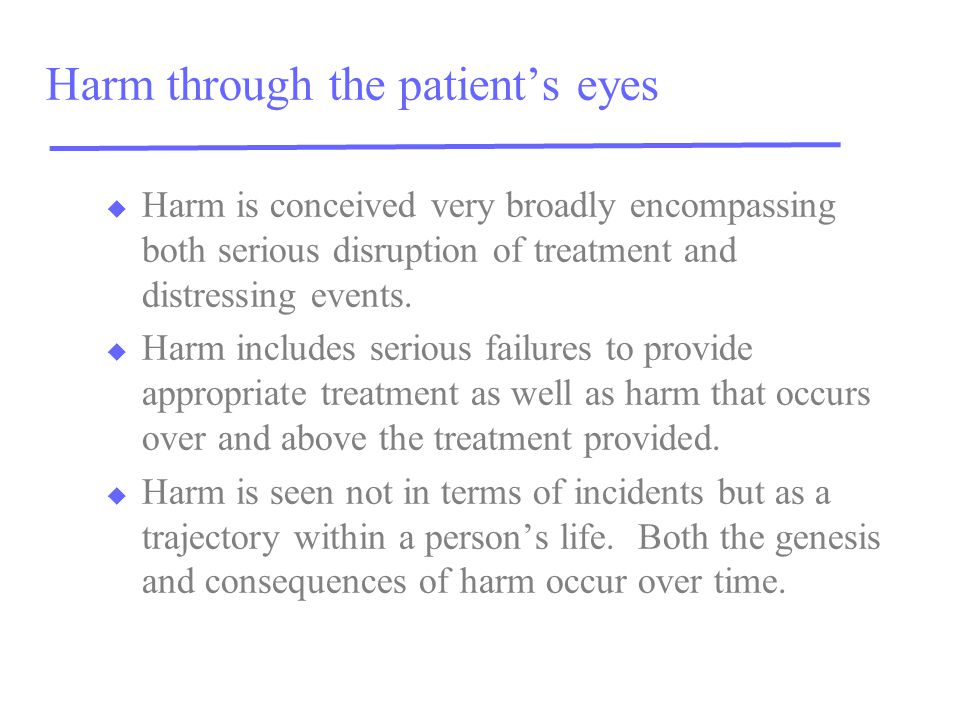 Harm through the patient's eyes u Harm is conceived very broadly encompassing both serious disruption of treatment and distressing events. u Harm incl