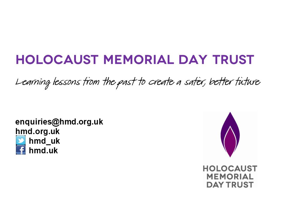 Holocaust Memorial Day Trust Learning lessons from the past to create a safer, better future enquiries@hmd.org.uk hmd.org.uk hmd_uk hmd.uk