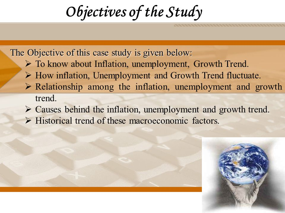 Objectives of the Study The Objective of this case study is given below:  To know about Inflation, unemployment, Growth Trend.