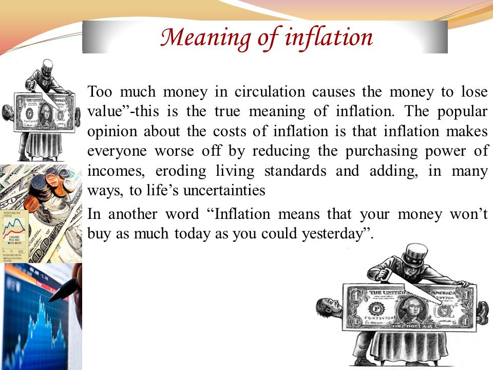 Meaning of inflation Too much money in circulation causes the money to lose value -this is the true meaning of inflation.