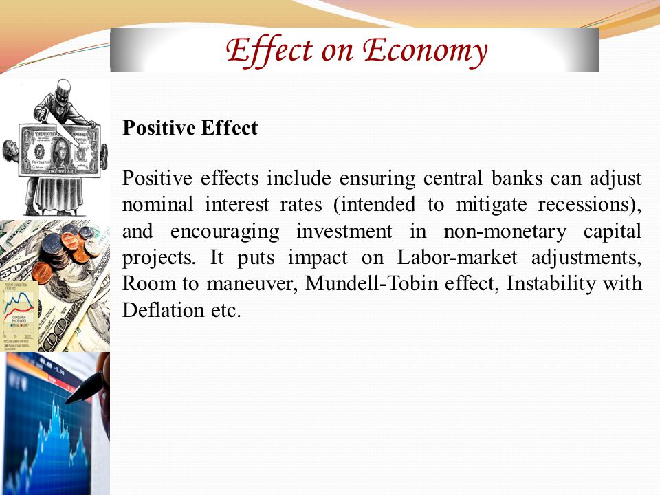 Effect on Economy Positive Effect Positive effects include ensuring central banks can adjust nominal interest rates (intended to mitigate recessions), and encouraging investment in non-monetary capital projects.